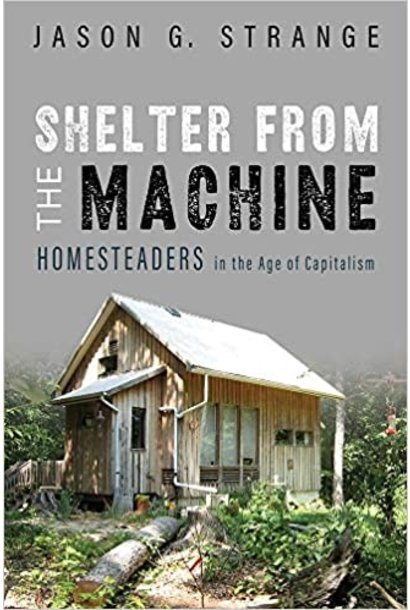 Shelter from the Machine: Homesteaders in the Age of Capitalism by Jason Strange