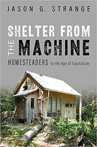 Shelter from the Machine: Homesteaders in the Age of Capitalism by Jason Strange-1