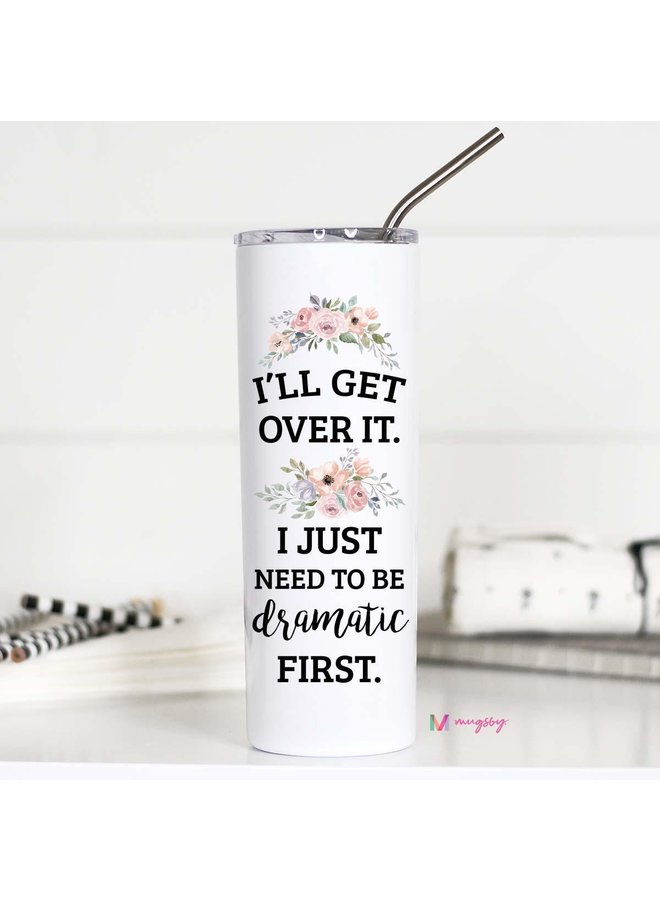 I'll Get Over It I just Need to Be Dramatic First Tall Travel Cup