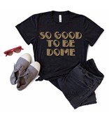 So Good to Be Dome Tee