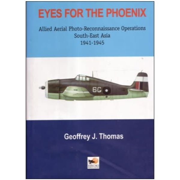 Hikoki Publications Eyes for the Phoenix: Allied Photo Reconnaissance Operations in South East Asia 1941-1945 hardcover