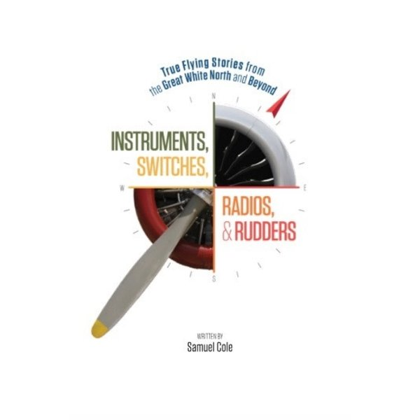 Instruments, Switches, Radios & Rudders: True Flying Stories from Great White North softcover