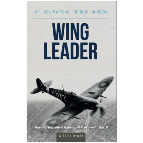Crecy Publishing Wing Leader: Johnnie Johnson: Witness to War SC