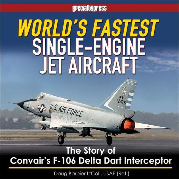 Specialty Press World's Fastest Single-Engine Jet Aircraft: Convair's F106 Delta Dart hardcover