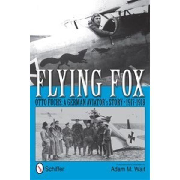Schiffer Publishing FLYING FOX:OTTO FUCHS:GERMAN AVIATOR'S STORY 1917-1918HC