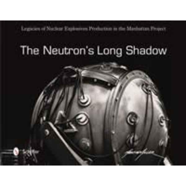 Schiffer Publishing Neutron's Long Shadow: Legacies of Nuclear Explosives Production in the Manhattan Project hardcover+NSI+