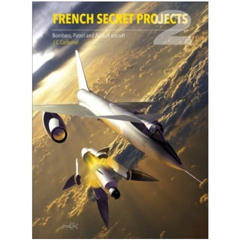 French Secret Projects: Volume 2: Bombers, Patrol & Assault Aircraft hardcover