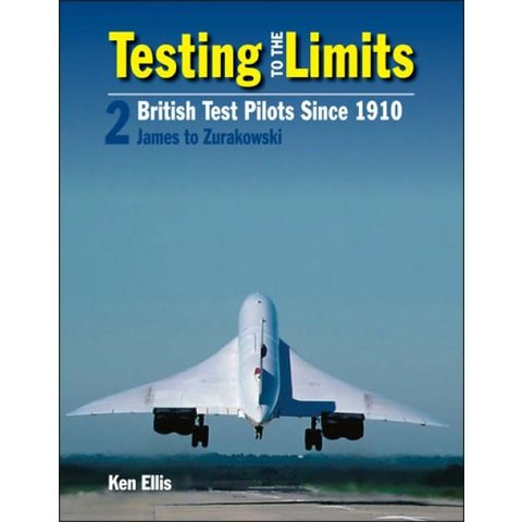 Testing to the Limits: British Test Pilots since 1910: Volume 2: James to Zurakowski hardcover