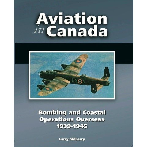 Aviation in Canada: Volume 4: Bombing & Coastal Operations Overseas: 1939-1945 Hardcover