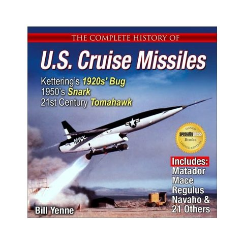 Complete History of  U.S. Cruise Missiles: Ketterings's 1920's Bug, 1950's Snark, to Today's Tomahawk Softcover