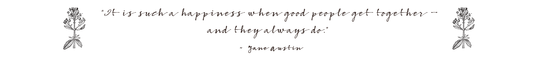 It is such a happiness when good people get together - and they always do. Jane Austin.
