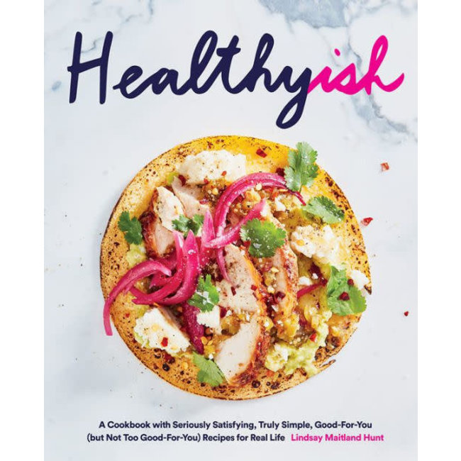Healthyish:  A Cookbook with Seriously Satisfying, Truly Simple, Good-For-You (but not too Good-For-You) Recipes for Real Life