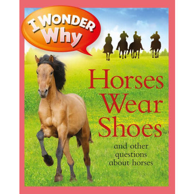 MACMILLIAN I WONDER WHY HORSES WEAR SHOES AND OTHER QUESTIONS ABOUT HORSES