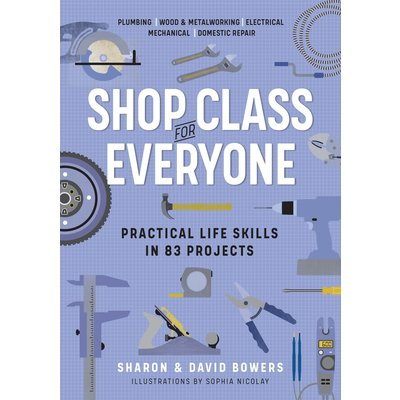 WORKMAN PUBLISHING SHOP CLASS FOR EVERYONE: PRACTICAL LIFE SKILLS IN 83 PROJECTS PB BOWERS