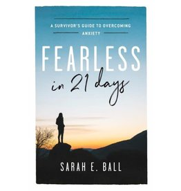 SARAH E. BALL Fearless in 21 Days: A Survivor's Guide to Overcoming Anxiety