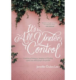 Jennifer Dukes Lee It's All Under Control: A Journey of Letting Go, Hanging On, and Finding a Peace You Almost Forgot Was Possible