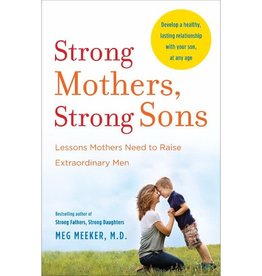 MEG MEEKER Strong Mothers, Strong Sons: Lessons Mothers Need to Raise Extraordinary Men