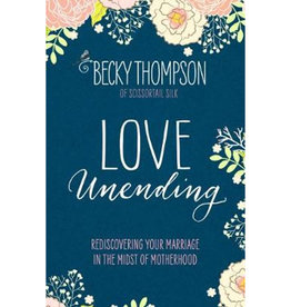 BECKY THOMPSON Love Unending: Rediscovering Your Marriage In The Midst Of Motherhood
