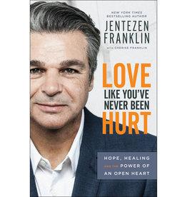 JENTEZEN FRANKLIN Love Like You've Never Been Hurt: Hope, Healing and the Power of an Open Heart