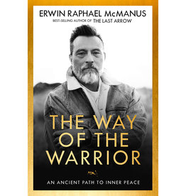 ERWIN RAPHAEL MCMANUS The Way of the Warrior: An Ancient Path to Inner Peace