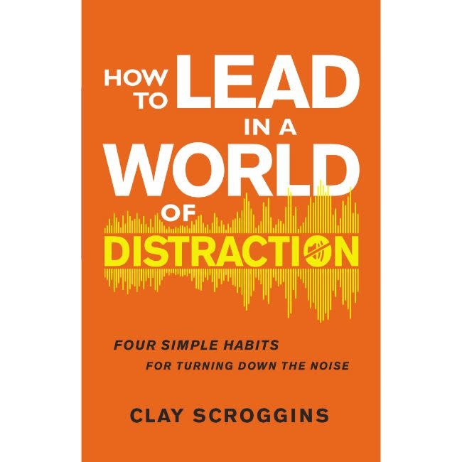 CLAY SCROGGINS How to Lead in a World of Distraction