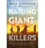 BILL JOHNSON Raising Giant-Killers: Releasing Your Child's Divine Destiny Through Intentional Parenting