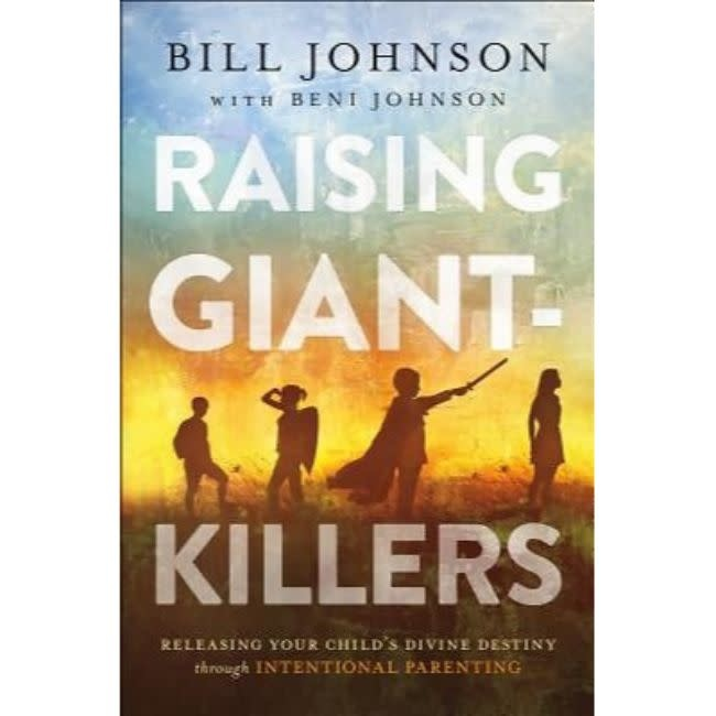 BILL JOHNSON Raising Giant-Killers: Releasing Your Child's Divine Destiny Through Intentional Parenting