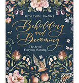 Ruth Chou Simmons Beholding and Becoming: The Art of Everyday Worship