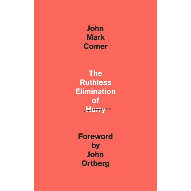 JOHN MARK COMER The Ruthless Elimination of Hurry: How to Stay Emotionally Healthy and Spiritually Alive in the Chaos of the Modern World