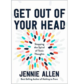 Jennie Allen Get Out of Your Head: Stopping the Spiral of Toxic Thoughts