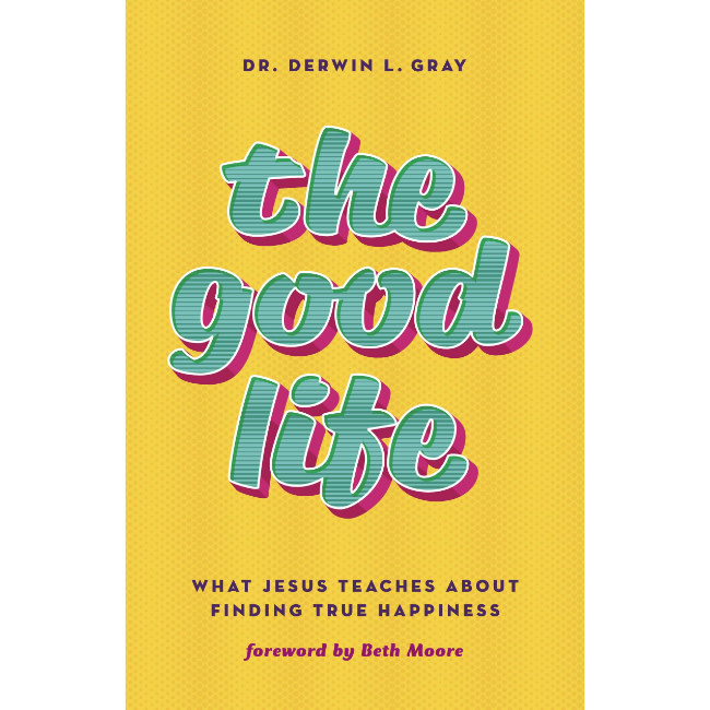 DERWIN GRAY The Good Life: What Jesus Teaches about Finding True Happiness