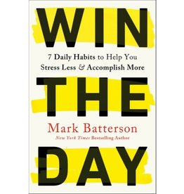 MARK BATTERSON Win the Day: 7 Daily Habits to Help You Stress Less & Accomplish More