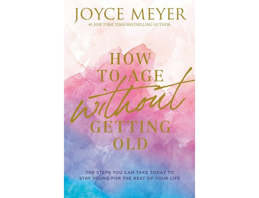 Joyce Meyer How to Age Without Getting Old: The Steps You Can Take Today to Stay Young for the Rest of Your Life