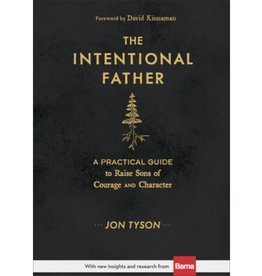 The Intentional Father: A Practical Guide to Raise Sons of Courage and Character