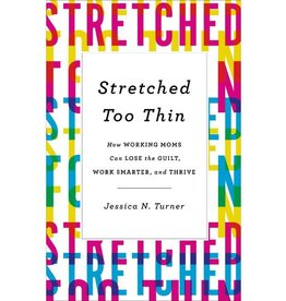 Jessica Turner Stretched Too Thin: How Working Moms Can Lose the Guilt, Work Smarter, and Thrive
