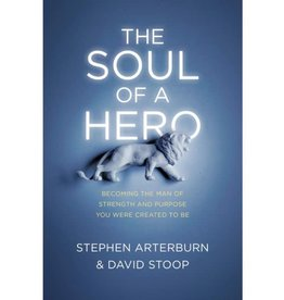 Stephen Arterburn The Soul of a Hero: Becoming the Man of Strength and Purpose You Were Created to Be