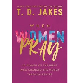T.D. Jakes When Women Pray: 10 Women of the Bible Who Changed the World Through Prayer