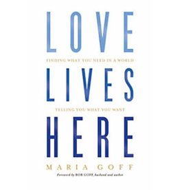 MARIA GOFF Love Lives Here: Finding What You Need In A World Telling You What You Want