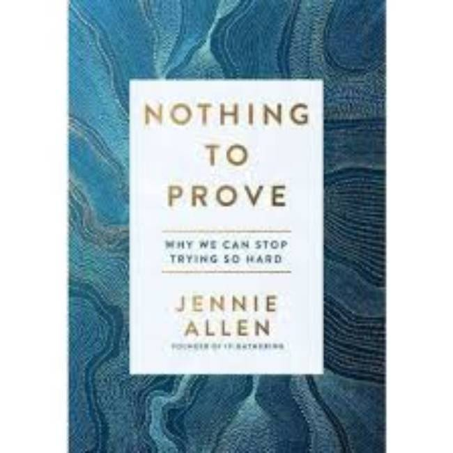 JENNIE ALLEN Nothing To Prove: Why We Can Stop Trying So Hard