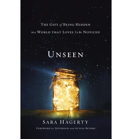 SARA HAGERTY Unseen: The Gift of Being Hidden in a World That Loves to Be Noticed