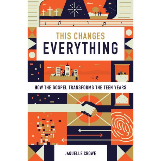JAQUELLE CROWE This Changes Everything: How the Gospel Transforms the Teen Years