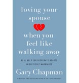Gary Chapman Loving Your Spouse When You Feel Like Walking Away: Real Help for Desperate Hearts in Difficult Marriages
