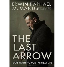 ERWIN RAPHAEL MCMANUS The Last Arrow: Save Nothing for the Next Life