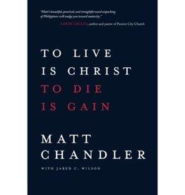 MATT CHANDLER To Live Is Christ To Die Is Gain
