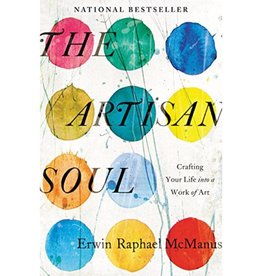 ERWIN RAPHAEL MCMANUS The Artisan Soul: Crafting Your Life Into a Work of Art