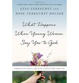 LYSA TERKEURST What Happens When Young Women Say Yes to God: Embracing God's Amazing Adventure for You
