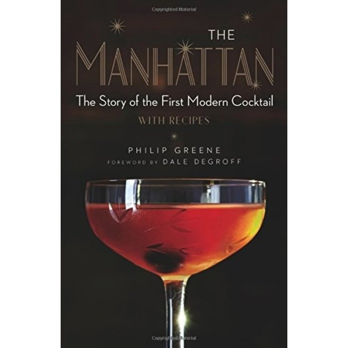 The Manhattan: The Story of the First Modern Cocktail with Recipes by Philip Greene