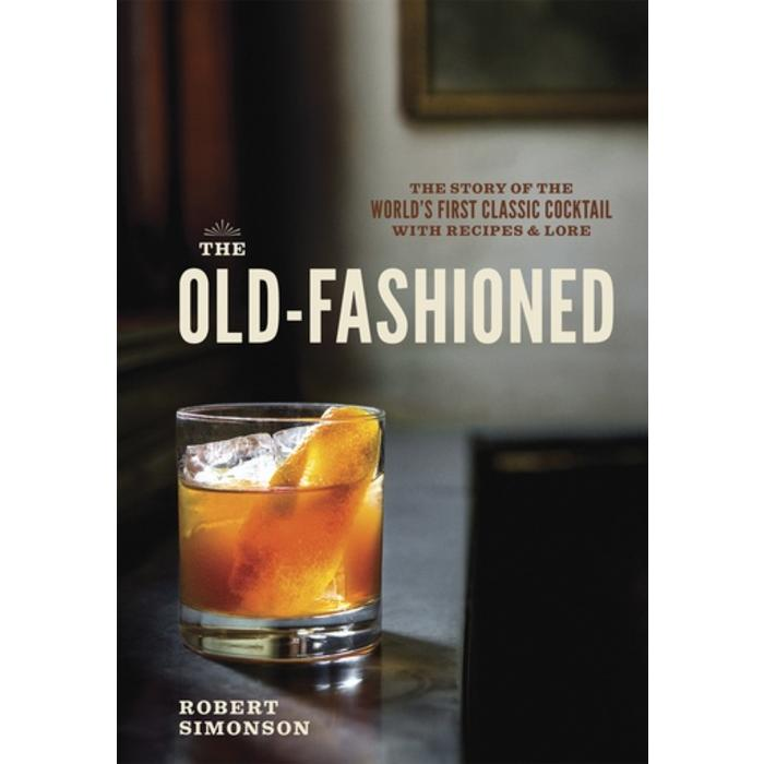 The Old-Fashioned: The Story of the World's First Classic Cocktail with Recipes & Lore by Robert Simonson