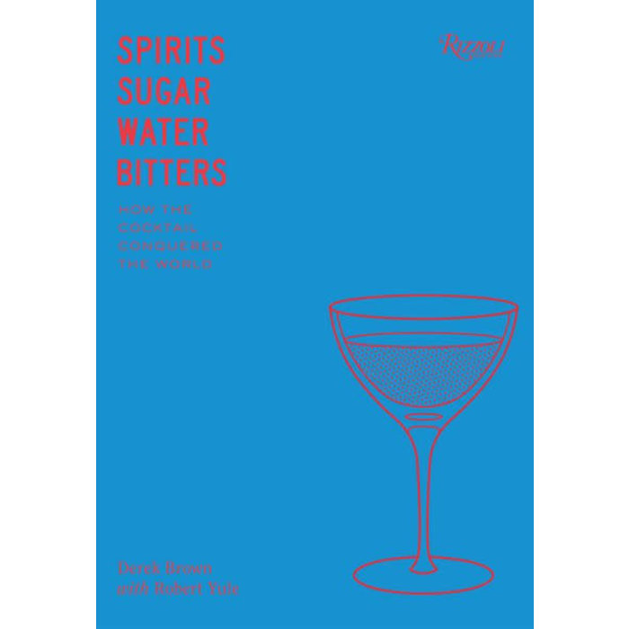 Spirits, Sugar, Water, Bitters: How the Cocktail Conquered the World, by Derek Brown