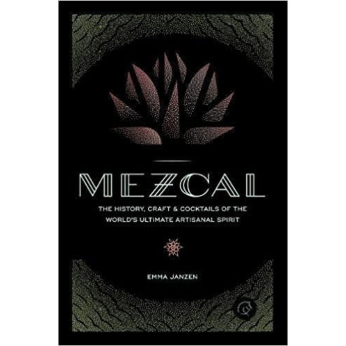 Mezcal: The History, Craft & Cocktails of the World's Ultimate Artisanal Spirit by Emma Janzen